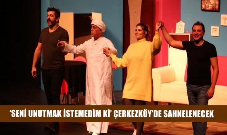 'Seni Unutmak İstemedim ki' Çerkezköy'de sahnelenecek
